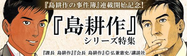 『島耕作の事件簿』連載開始記念!『島耕作』シリーズ特集